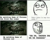 """Game of Thrones, Memes, and 🤖: Me watching Game of Thrones  the first few times  RF  Me watching Game of  Thrones now  ee  """"This intro is way too  long  """"BA DA, DADADA DA  DA DA D"""