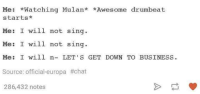 Memes, Mulan, and Business: Me: *Watching Mulan* *Awesome drumbeat  starts  Me: I will not sing  Me: I will not sing  Me: I will n- LET'S GET DOWN TO BUSINESS.  Source: Official-europa #chat  286,432 notes
