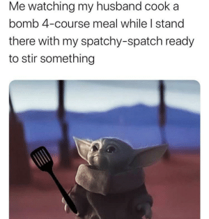 ready to stir at your service.: Me watching my husband cooka  bomb 4-course meal while I stand  there with my spatchy-spatch ready  to stir something ready to stir at your service.