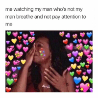 Girl Memes, Man, and Pay Attention: me watching my man who's not my  man breathe and not pay attention to  me