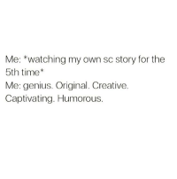 Wow, I'm amazing.: Me: *watching my own sc story for the  5th time  Me: genius. Original. Creative.  Captivating. Humorous. Wow, I'm amazing.