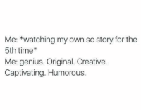 captivating: Me: *watching my own sc story for the  5th time*  Me: genius. Original. Creative.  Captivating. Humorous.
