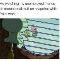 Friends, Memes, and Snapchat: Me watching my unemployed friends  do recreational stuff on snapchat while  im at work I'm convinced some of y'all get SSI checks every month..🤔😂😂