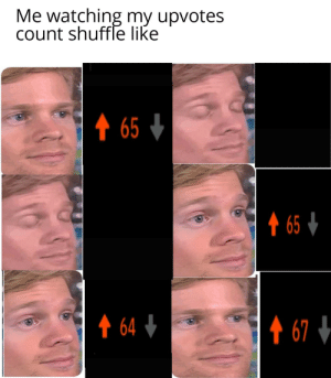 They r groovin': Me watching my upvotes  count shuffle like  ↑ 65 +  ↑ 65 4  ↑ 64 +  ↑ 67 4 They r groovin'