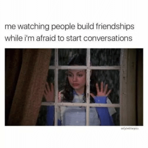 Build, People, and Afraid: me watching people build friendships  while i'm afraid to start conversations  onlytwitterpids