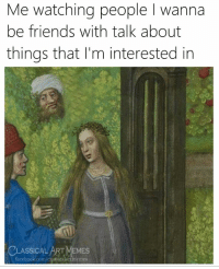 Facebook, Friends, and Memes: Me watching people I wanna  be friends with talk about  things that I'm interested in  CLASSICAL ART MEMES  facebook.com/classiealartmemes  CLASSICALATMEMIES