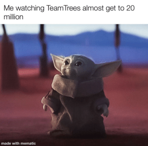 They're at 19.8 million!!!: Me watching TeamTrees almost get to 20  million  made with mematic They're at 19.8 million!!!