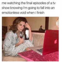 Fall, Memes, and 🤖: me watching the final episodes of a tv  show knowing i'm going to fall into an  emotionless void when i finish 😟 goodgirlwithbadthoughts 💅🏼
