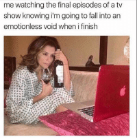 Fall, Life, and Girl Memes: me watching the final episodes of a tv  show knowing i'm going to fall into an  emotionless void when i finish What am I supposed to do with my life now?