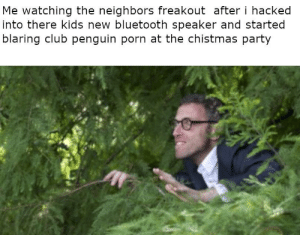 i am evil man: Me watching the neighbors freakout after i hacked  into there kids new bluetooth speaker and started  blaring club penguin porn at the chistmas party i am evil man