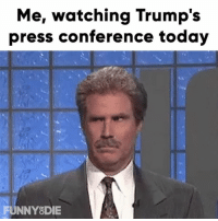 Unbelievable: Me, watching Trump's  press conference today  FUNNYODIE Unbelievable