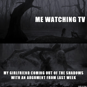 When you least expect it: ME WATCHING TV  MY GIRLFRIEND COMING OUT OF THE SHADOWS  WITH AN ARGUMENT FROM LAST WEEK  made on imgur When you least expect it