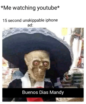 Always happens: *Me watching youtube*  15 second unskippable iphone  ad:  Buenos Dias Mandy Always happens