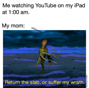 Ipad, Reddit, and youtube.com: Me watching YouTube on my iPad  at 1:00 am.  My mom:  Return the slab, or suffer my wrath. Just five more minutes mom.