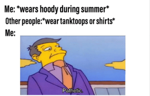 Lmao, Summer, and Dank Memes: Me: *wears hoody during summer*  Other people*wear tanktoops or shirts*  Me:  Pathetic. Lmao what are you guys, hot? Pff