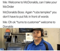 temples: Me: Welcome to McDonalds, can I take your  McOrder  McDonalds Boss: Again rubs temples* you  don't have to put Mc in front of words  Me: Oh ok *turns to customer welcome to  Donalds