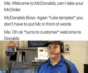 You get what you pay for. via /r/memes https://ift.tt/2Rtssta: Me: Welcome to McDonalds, can I take your  McOrder  McDonalds Boss: Again rubs temples* you  don't have to put Mc in front of words  Me: Oh ok *turns to customer welcome to  Donalds You get what you pay for. via /r/memes https://ift.tt/2Rtssta