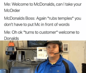 Billys first day via /r/memes https://ift.tt/2PDrXwu: Me: Welcome to McDonalds, can I take your  McOrder  McDonalds Boss: Again *rubs temples* you  don't have to put Mc in front of words  Me: Oh ok *turns to customer* welcome to  Donalds Billys first day via /r/memes https://ift.tt/2PDrXwu