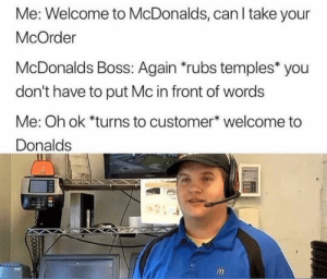 Dank, McDonalds, and Memes: Me: Welcome to McDonalds, can I take your  McOrder  McDonalds Boss: Again *rubs temples* you  don't have to put Mc in front of words  Me: Oh ok *turns to customer* welcome to  Donalds Epic McBruh moment by mysterymoritz MORE MEMES