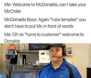 McDonalds, Boss, and Can: Me: Welcome to McDonalds, can I take your  McOrder  McDonalds Boss: Again *rubs temples* you  don't have to put Mc in front of words  Me: Oh ok *turns to customer* welcome to  Donalds