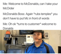 "<p>Welcome to Donalds via /r/dank_meme <a href=""https://ift.tt/2wTBj27"">https://ift.tt/2wTBj27</a></p>: Me: Welcome to McDonalds, can l take your  McOrder  McDonalds Boss: Again *rubs temples* you  don't have to put Mc in front of words  Me: Oh ok *turns to customer* welcome to  Donalds <p>Welcome to Donalds via /r/dank_meme <a href=""https://ift.tt/2wTBj27"">https://ift.tt/2wTBj27</a></p>"