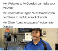 Me_irl: Me: Welcome to McDonalds, can l take your  McOrder  McDonalds Boss: Again rubs temples you  don't have to put Mc in front of words  Me: Oh ok *turns to customer* welcome to  Donalds Me_irl