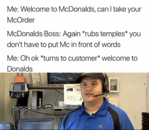Me_irl by steliosmudda MORE MEMES: Me: Welcome to McDonalds, can l take your  McOrder  McDonalds Boss: Again rubs temples you  don't have to put Mc in front of words  Me: Oh ok *turns to customer* welcome to  Donalds Me_irl by steliosmudda MORE MEMES