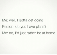 Me: well, gotta get going  Person: do you have plans?  Me: no, I'd just rather be at home Home is where the NOT HERE is