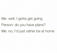 Memes, Home, and 🤖: Me: well I gotta get going  Person: do you have plans?  Me: no, l'd just rather be at home Just being honest 💁🏼♀️ goodgirlwithbadthoughts 💅🏼
