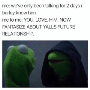 Funny, Future, and Life: me: we've only been talking for 2 days i  barley know him  me to me: YOU. LOVE. HIM. NOW  FANTASIZE ABOUT YALLS FUTURE  RELATIONSHIP Top 20 Funny Memes about Life Struggles