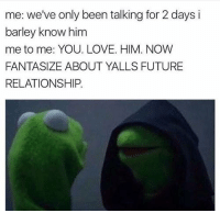 Memes, Relationships, and I Love You: me: we've only been talking for 2 days i  barley know him  me to me: YOU. LOVE. HIM. NOW  FANTASIZE ABOUT YALLS FUTURE  RELATIONSHIP. mystery man. i love you already