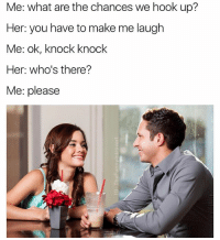 Lol, Say It, and How To: Me: what are the chances we hook up?  Her: you have to make me laugh  Me: ok, knock knock  Her: who's there?  Me: please Her: Ok lol fine, 3 words, 8 letters, say it and I'm yours 💕 Me: I don't know how to count