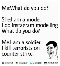Twitter: BLB247 Snapchat : BELIKEBRO.COM belikebro sarcasm meme Follow @be.like.bro: Me:What do you do?  She I am a model  I do instagram modelling  What do you do?  Me:I am a soldier.  I kill terrorists on  counter strike  @DESIFUN  @DESIFUN  @DESIFUN  DESIFUN COM Twitter: BLB247 Snapchat : BELIKEBRO.COM belikebro sarcasm meme Follow @be.like.bro