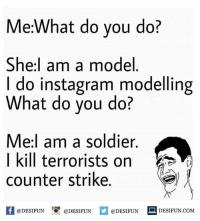 Be Like, Counter Strike, and Instagram: Me:What do you do?  She:l am a model  I do instagram modelling  What do you do?  Me:l am a soldier.  I kill terrorists on  counter strike.  困@DESIFUN I『@DESIFUN @DESIFUN-DESIFUN.COM Twitter: BLB247 Snapchat : BELIKEBRO.COM belikebro sarcasm meme Follow @be.like.bro
