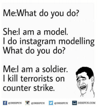 Be Like, Counter Strike, and Instagram: Me:What do you do?  She:l am a model  I do instagram modelling  What do you do?  Mel am a soldier  | kill terrorists on  counter strike  @DESIFUN 1『@DESIFUN @DESIFUN DESIFUN.COM Twitter: BLB247 Snapchat : BELIKEBRO.COM belikebro sarcasm meme Follow @be.like.bro