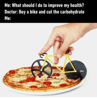 *Stomach satisfied* *Mental health improved*: Me: What should I do to improve my health?  Doctor: Buy a bike and cut the carbohydrate  Me:  doy. *Stomach satisfied* *Mental health improved*