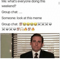 Group Chat, Meme, and Memes: Me: What's everyone doing this  weekend?  Group chat  Someone: look at this meme  @Masi Popal { funnytumblr textposts funnytextpost tumblr funnytumblrpost tumblrfunny followme tumblrfunny textpost tumblrpost haha shoutout}