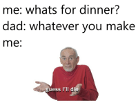 Meirl: me: whats for dinner?  dad: whatever vou make  me  guess I'll d Meirl