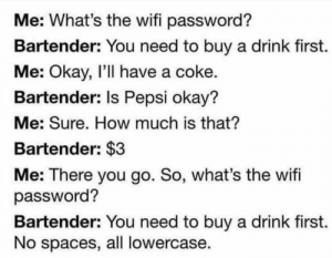 there you go: Me: What's the wifi password?  Bartender: You need to buy a drink first.  Me: Okay, I'll have a coke.  Bartender: Is Pepsi okay?  Me: Sure. How much is that?  Bartender: $3  Me: There you go. So, what's the wifi  password?  Bartender: You need to buy a drink first.  No spaces, all lowercase