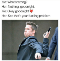 Fucking, Memes, and Okay: Me: What's wrong?  Her: Nothing. goodnight.  Me: Okay goodnight  Her. See that's your fucking problem Me: WHAT DID I DO? Her: FIGURE IT OUT!!!!!