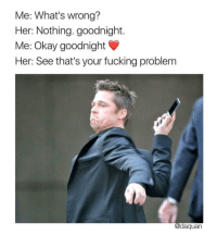"""Daquan, Fucking, and Memes: Me: What's wrong?  Her: Nothing. goodnight.  Me: Okay goodnight  Her: See that's your fucking problem  @daquan <p>Every past relationship of mine. via /r/memes <a href=""""http://ift.tt/2vPivQF"""">http://ift.tt/2vPivQF</a></p>"""