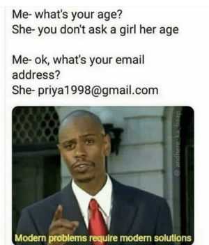 Email, Girl, and Gmail: Me-what's your age?  She- you don't ask a girl her age  Me- ok, what's your email  address?  She- priya1998@gmail.com  Modern problems require modern solutions  deeg ex oraupe Sneak 100