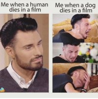 If you don't cry when a dog dies in a movie gtfo of my house, psychopath. Rp from my girl @womenruletheuniverse 👈🏻❤️😍😘👣: Me when a human Me when a dog  dies in a film  dies in a film If you don't cry when a dog dies in a movie gtfo of my house, psychopath. Rp from my girl @womenruletheuniverse 👈🏻❤️😍😘👣