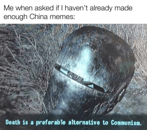 Memes, Reddit, and China: Me when asked if haven't already made  enough China memes:  Death is a preferable alternative to Communism. It's a lifestyle