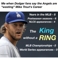 "The Dodgers haven't done too well with their superstar either! dodgerssuck talkingoutoftheirass L Tag a Dodger fan!: Me when Dodger fans say the Angels are  ""wasting"" Mike Trout's Career  Years in the MLB 8  Postseason seasons 6  NLCS appearances 4  King  The  without a  RING  MLB Championships 0  World Series appearances O  @halo comedy The Dodgers haven't done too well with their superstar either! dodgerssuck talkingoutoftheirass L Tag a Dodger fan!"