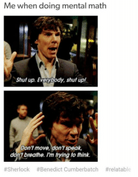 Shut Up, Math, and Sherlock: Me when doing mental math  Shut up. Everybody, shut up!  Don't move, don't speak,  dont breathe. Im tying to thin.  #Sherlock #Benedict Cumberbatch mental math sherlock