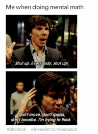 @studentlifeproblems: Me when doing mental math  Shut up. Everybody, shut up!  Don't move, don't speak,  don't breathe. I'm trying to think.  #Sherlock #Benedict Cumberbatch @studentlifeproblems
