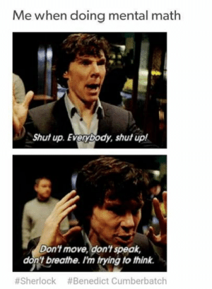 Shut Up, Tumblr, and Blog: Me when doing mental math  Shut up. Everybody, shut up!  Don't move, don't speak,  don't breathe. I'm trying to think.  #Sherlock #Benedict Cumberbatch studentlifeproblems:  If you are a student Follow @studentlifeproblems​