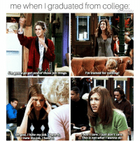 Memes, 🤖, and Oh God: me when graduated from College  Rm gonna gogetone)of those job things.  I'm trained for nothingl  oh God, hate my job.thate it,  don't care. Ijust don't care  This is not what I wanna do.  hate my dob, I hate it BIG mistake 🙅