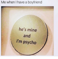 he's mine: Me when have a boyfriend  he's mine  and  i'm psycho